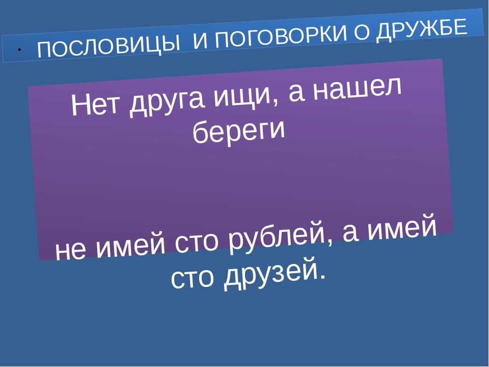 Нет друга ищи, а нашел береги не имей сто рублей, а имей сто друзей. ПОСЛОВИЦ...