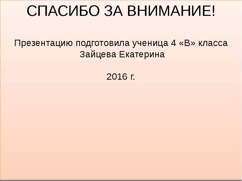 СПАСИБО ЗА ВНИМАНИЕ! Презентацию подготовила ученица 4 «В» класса Зайцева Ека...