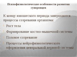 Психофизиологические особенности развития суворовцев К концу юношеского перио