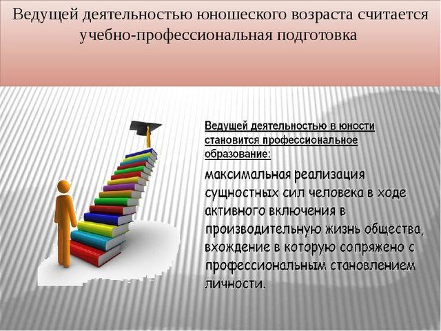 Ведущей деятельностью юношеского возраста считается учебно-профессиональная п...