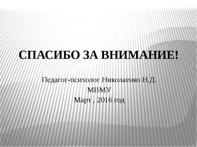 СПАСИБО ЗА ВНИМАНИЕ! Педагог-психолог Николаенко Н.Д. МВМУ Март , 2016 год