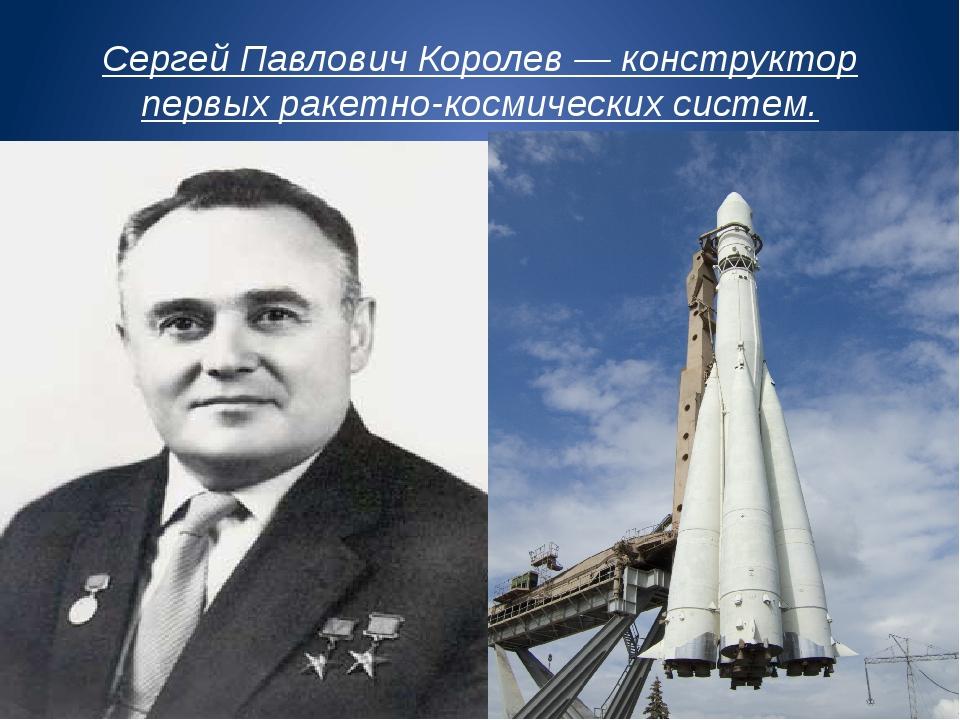 Сергей Павлович Королев — конструктор первых ракетно-космических систем.