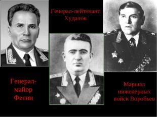 Генерал-майор Фесин Генерал-лейтенант Худалов Маршал инженерных войск Воробьев