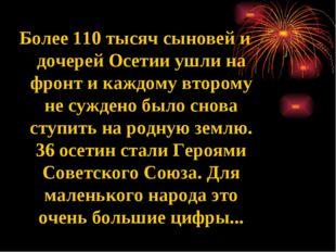 Более 110 тысяч сыновей и дочерей Осетии ушли на фронт и каждому второму не с