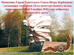Памятник Герою Советского Союза Петру Барбашову – командиру отделения 34-го м