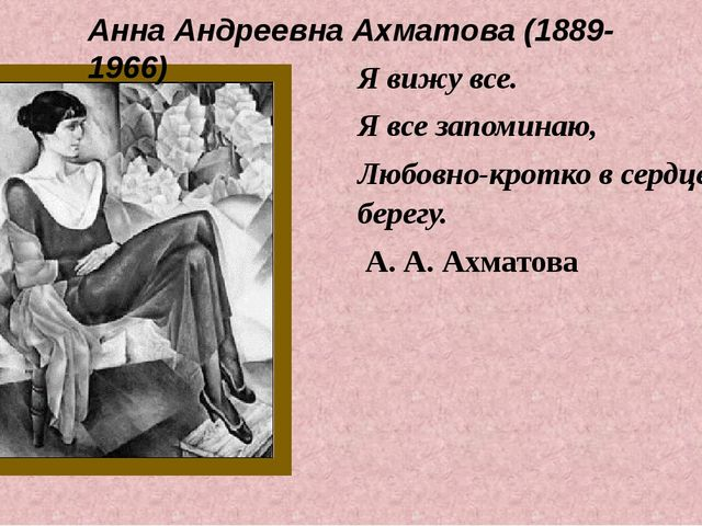 Я вижу все. Я все запоминаю, Любовно-кротко в сердце берегу. А. А. Ахматова А...