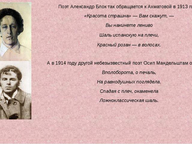 Поэт Александр Блок так обращается к Ахматовой в 1913 году: «Красота страшна»...