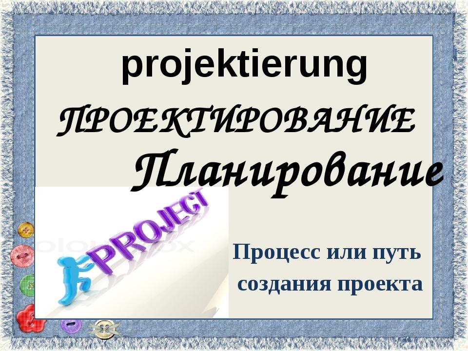 рrojektierung Процесс или путь создания проекта ПРОЕКТИРОВАНИЕ Планирование