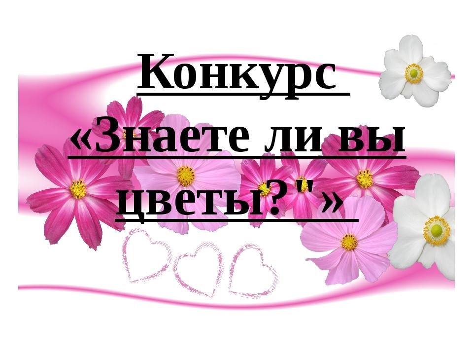"""Конкурс  «Знаете ли вы цветы?""""»"""