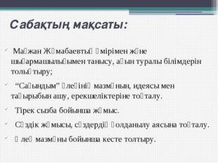 Сабақтың мақсаты: Мағжан Жұмабаевтың өмірімен және шығармашылығымен танысу, а