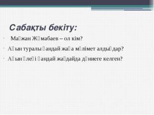 Сабақты бекіту: Мағжан Жұмабаев – ол кім? Ақын туралы қандай жаңа мәлімет ал