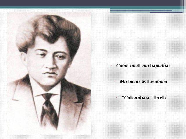 """Сабақтың тақырыбы: Мағжан Жұмабаев """"Сағындым"""" өлеңі"""