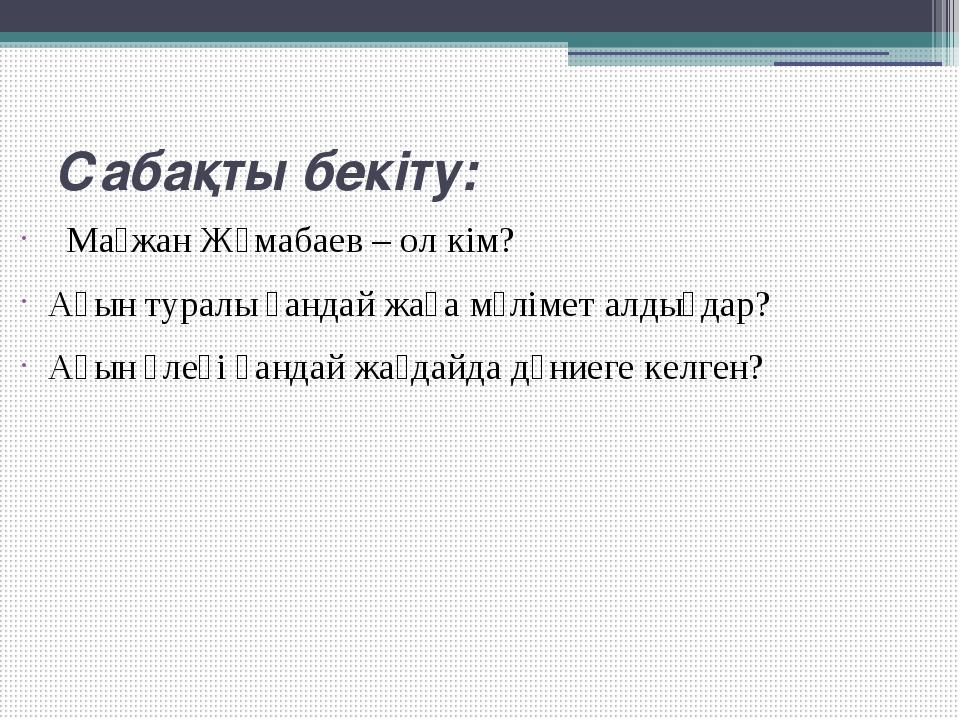 Сабақты бекіту: Мағжан Жұмабаев – ол кім? Ақын туралы қандай жаңа мәлімет ал...