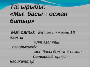 Тақырыбы: «Мыңбасы Қосжан батыр» Мақсаты: Ел қамын жеген 16 жылғы ұлт азатты