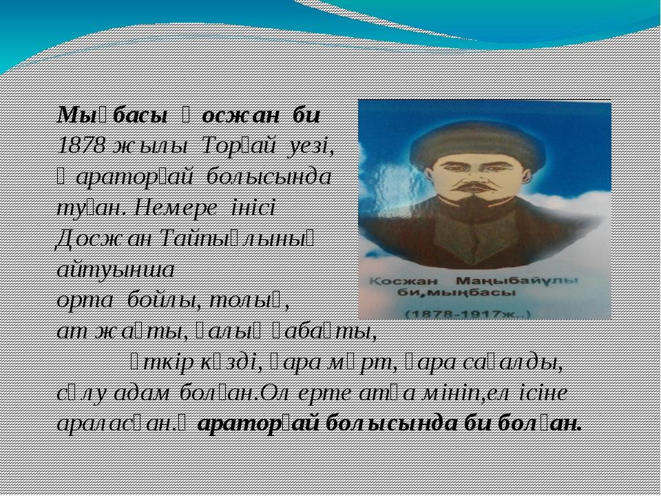 Мыңбасы Қосжан би 1878 жылы Торғай уезі, Қараторғай болысында туған. Немере...