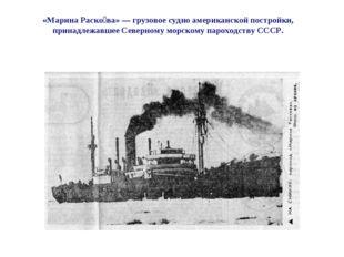 «Марина Раско́ва» — грузовое судно американской постройки, принадлежавшее Сев