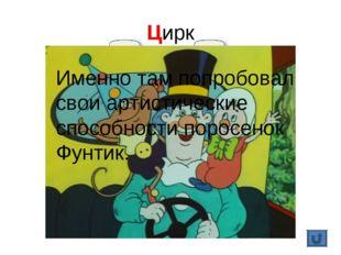Цирк Именно там попробовал свои артистические способности поросенок Фунтик.