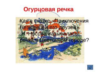 Огурцовая речка Как в сказке «Приключения Незнайки и его друзей» Н. Носова на