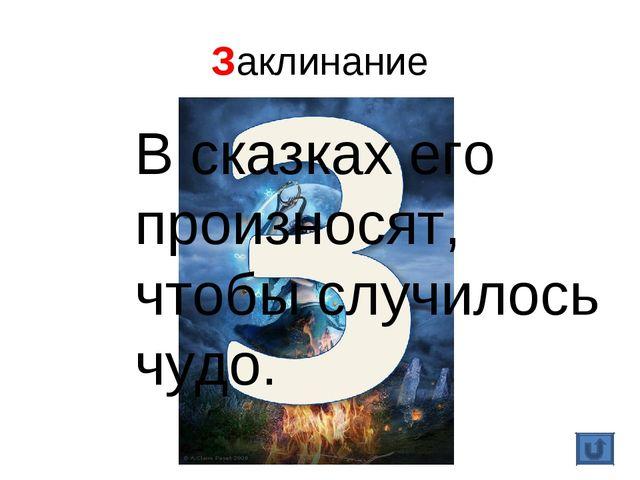 Заклинание В сказках его произносят, чтобы случилось чудо.