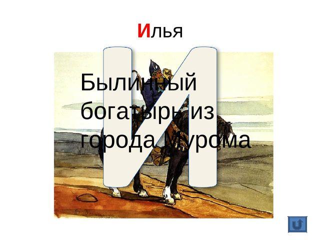 Илья Былинный богатырь из города Мурома