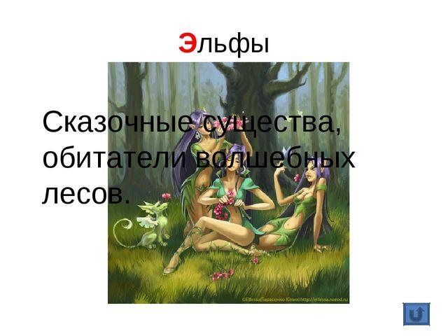 Эльфы Сказочные существа, обитатели волшебных лесов.