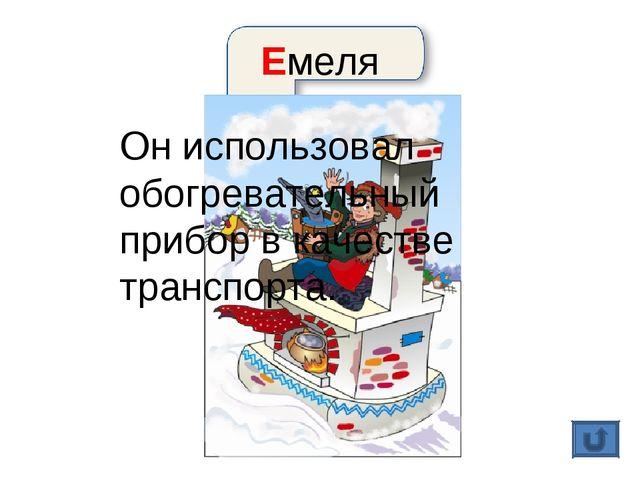 Емеля Он использовал обогревательный прибор в качестве транспорта.