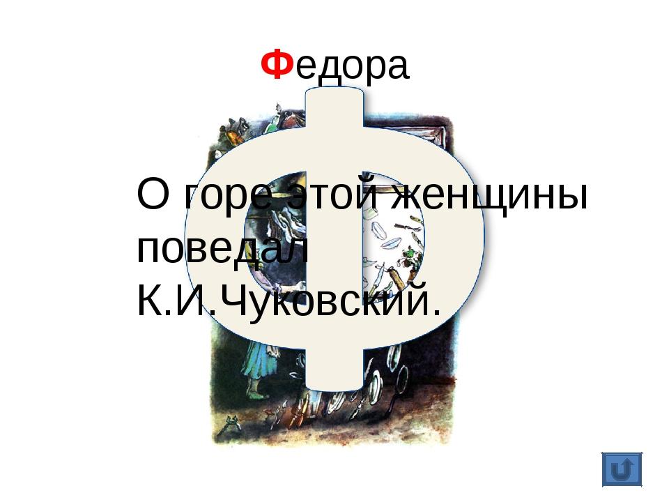 Федора О горе этой женщины поведал К.И.Чуковский.