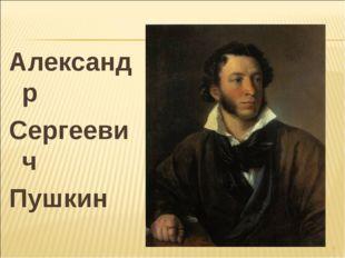 Александр Сергеевич Пушкин *