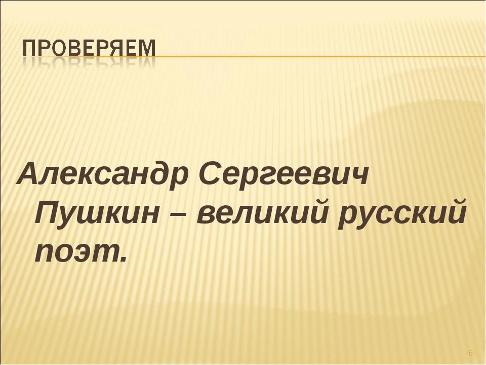 Александр Сергеевич Пушкин – великий русский поэт. *