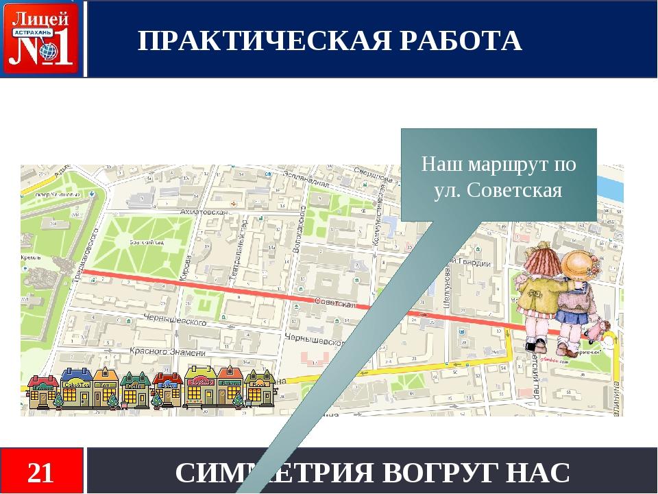 ПРАКТИЧЕСКАЯ РАБОТА СИММЕТРИЯ ВОГРУГ НАС 21 Наш маршрут по ул. Советская