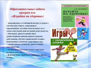 Образовательные задачи программы «Играйте на здоровье»: - формировать устойч