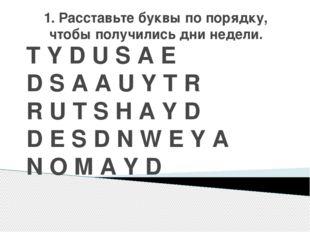 1. Расставьте буквы по порядку, чтобы получились дни недели. T Y D U S A E D