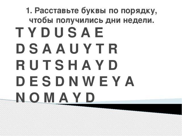 1. Расставьте буквы по порядку, чтобы получились дни недели. T Y D U S A E D...