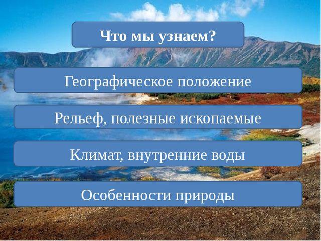 Географическое положение Климат, внутренние воды Что мы узнаем? Особенности...