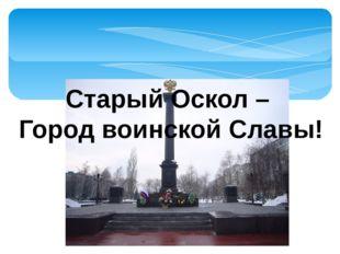 Старый Оскол – Город воинской Славы!