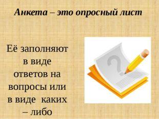 Анкета – это опросный лист  Её заполняют в виде ответов на вопросы или в вид