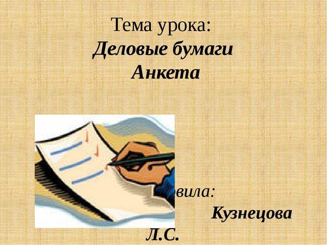 Тема урока: Деловые бумаги Анкета Подготовила: Кузнецова Л.С.
