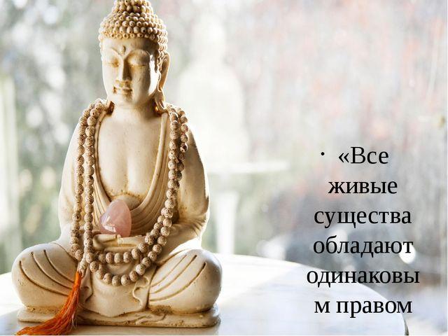 «Все живые существа обладают одинаковым правом на жизнь и счастье»