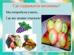 Где содержатся витамины? Мы попробуем узнать, Где вас можно отыскать!