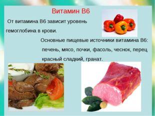 Витамин В6 От витамина В6 зависит уровень гемоглобина в крови. Основные пище