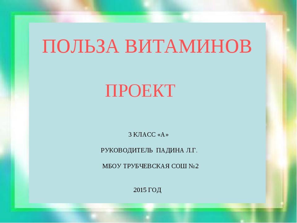 ПОЛЬЗА ВИТАМИНОВ ПРОЕКТ 3 КЛАСС «А» РУКОВОДИТЕЛЬ ПАДИНА Л.Г. МБОУ ТРУБЧЕВСКА...