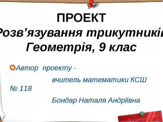 Автор проекту - вчитель математики КСШ № 118 Бондар Наталя Андріївна ПРОЕКТ Р...