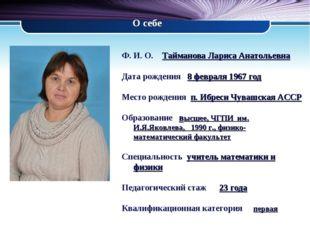 О себе Ф. И. О. Тайманова Лариса Анатольевна Дата рождения 8 февраля 1967 год