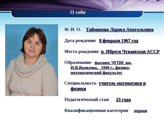 О себе Ф. И. О. Тайманова Лариса Анатольевна Дата рождения 8 февраля 1967 год...
