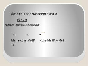 Металлы взаимодействуют с солью Условия протекания реакций: ? ? ? Ме1 + соль