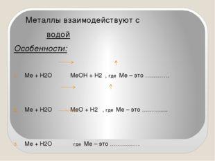 Металлы взаимодействуют с водой Особенности: Ме + Н2О МеОН + Н2 , где Ме – э