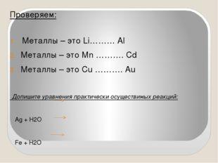 Проверяем: Металлы – это Li……… Al Металлы – это Mn ………. Cd Металлы – это Cu …