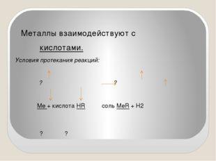 Металлы взаимодействуют с кислотами. Условия протекания реакций: ? ? Me + ки