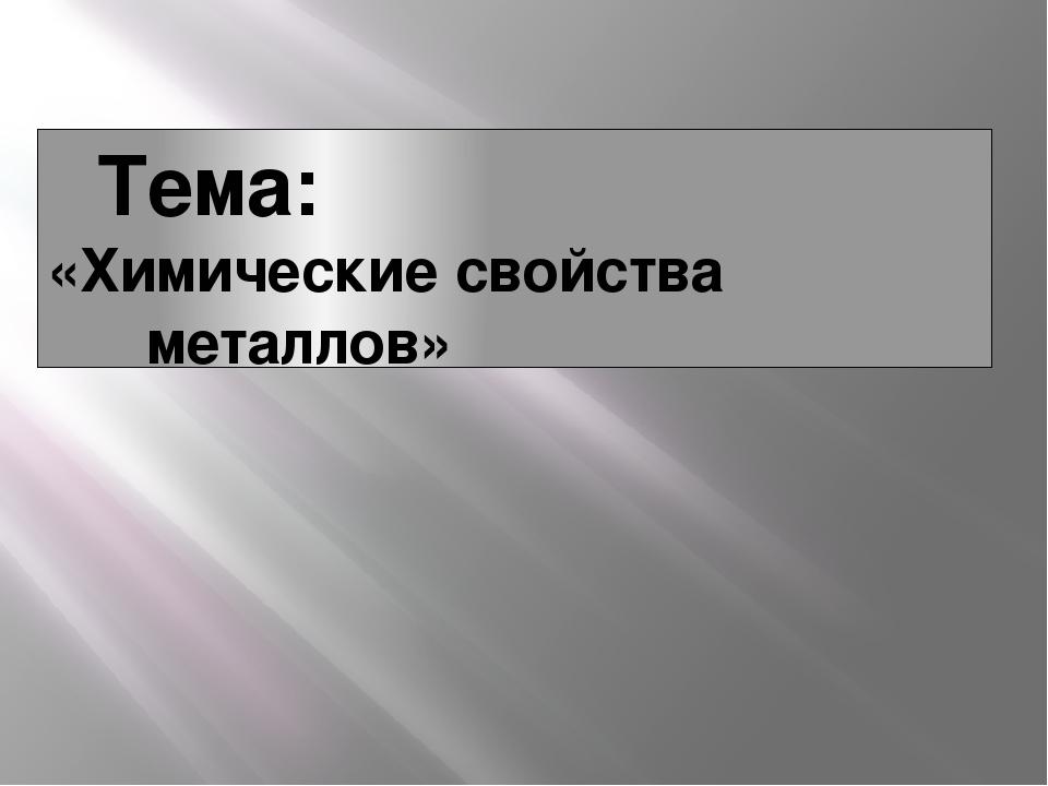 Тема: «Химические свойства металлов»