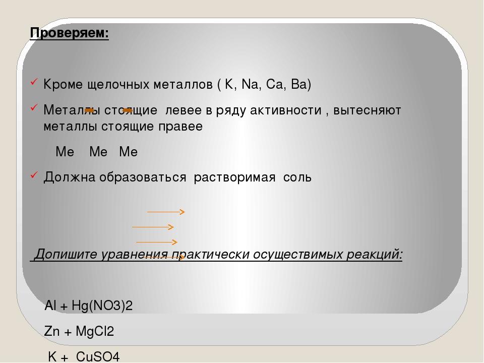 Проверяем: Кроме щелочных металлов ( К, Na, Ca, Ba) Металлы стоящие левее в р...